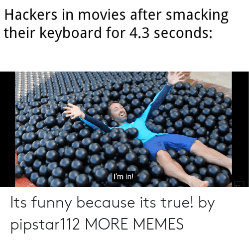 Dank, Funny, and Memes: Hackers in movies after smacking  their keyboard for 4.3 seconds:  | I'm in! Its funny because its true! by pipstar112 MORE MEMES