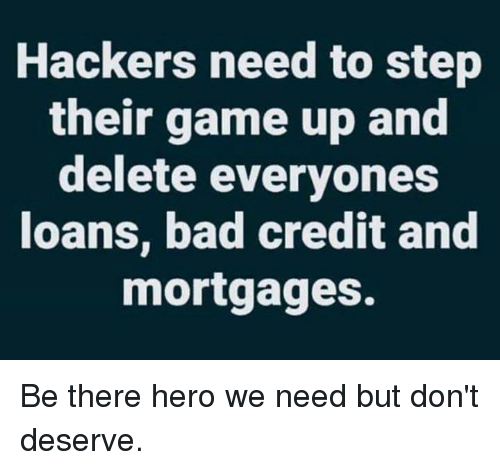 Bad, Dank, and Game: Hackers need to step  their game up and  delete everyones  loans, bad credit and  mortgages. Be there hero we need but don't deserve.