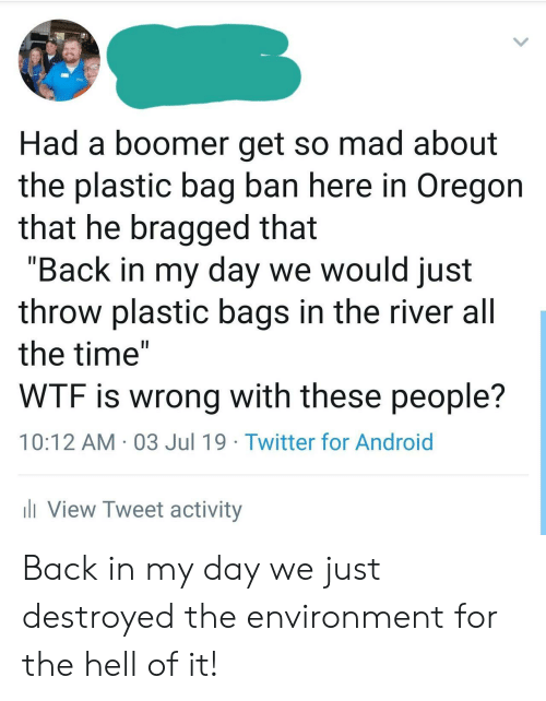 """Android, Twitter, and Wtf: Had a boomer get so mad about  the plastic bag ban here in Oregon  that he bragged that  """"Back in my day we would just  throw plastic bags in the river all  the time""""  WTF is wrong with these people?  10:12 AM 03 Jul 19 Twitter for Android  iView Tweet activity Back in my day we just destroyed the environment for the hell of it!"""