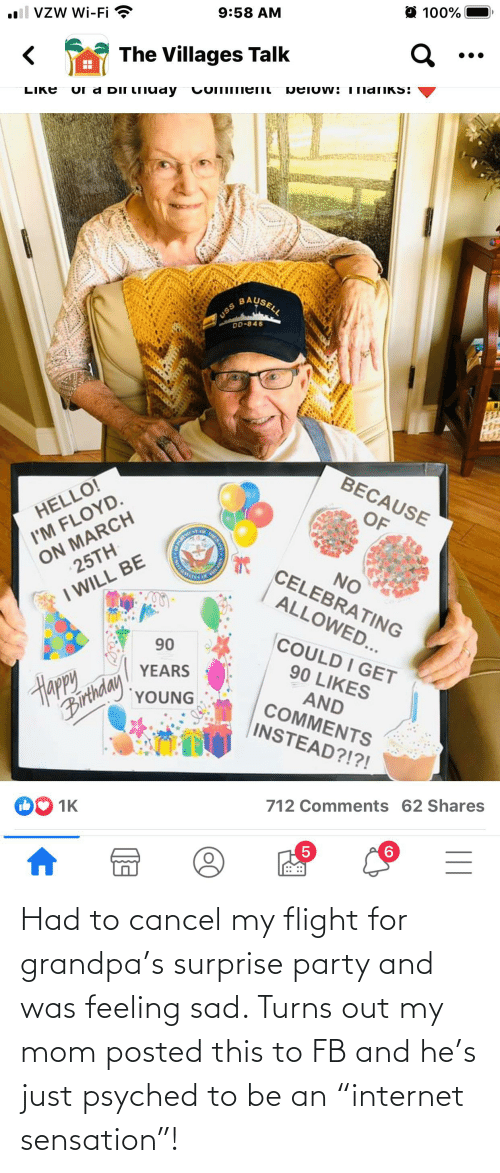 "sensation: Had to cancel my flight for grandpa's surprise party and was feeling sad. Turns out my mom posted this to FB and he's just psyched to be an ""internet sensation""!"