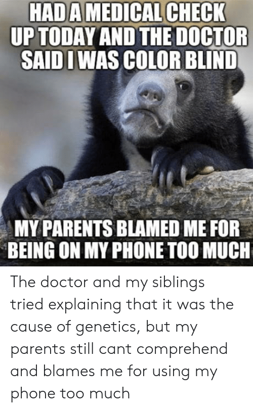 My Siblings: HADA MEDICAL CHECK  UP TODAYANDTHEDOCTOR  SAIDIWAS COLOR BLIND  MY PARENTS BLAMED ME FOR  BEING ON MY PHONE TOO MUCH The doctor and my siblings tried explaining that it was the cause of genetics, but my parents still cant comprehend and blames me for using my phone too much