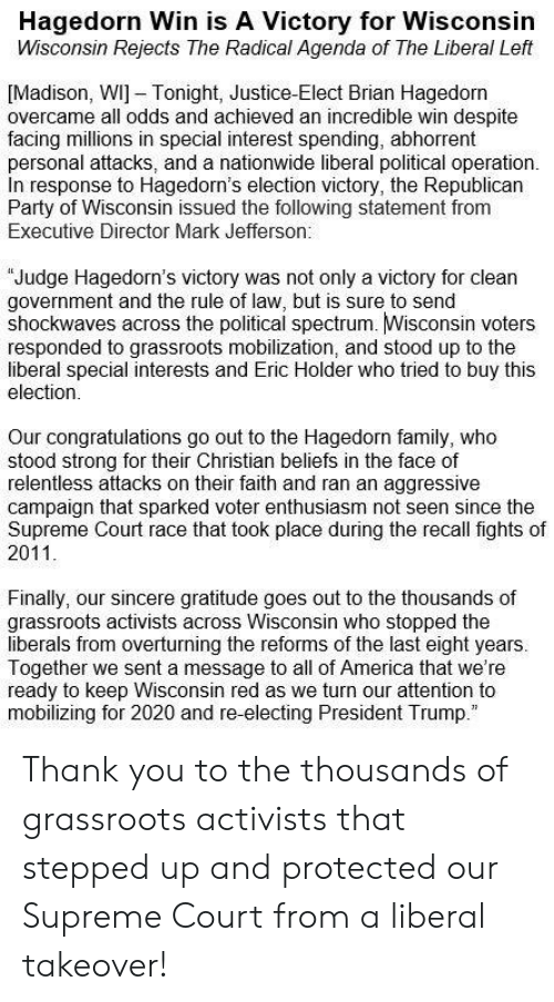 President Trump: Hagedorn Win is A Victory for Wisconsin  Wisconsin Rejects The Radical Agenda of The Liberal Left  [Madison, WI] Tonight, Justice-Elect Brian Hagedorn  overcame all odds and achieved an incredible win despite  facing millions in special interest spending, abhorrent  personal attacks, and a nationwide liberal political operation.  In response to Hagedorn's election victory, the Republican  Party of Wisconsin issued the following statement from  Executive Director Mark Jefferson.  Judge Hagedorn's victory was not only a victory for clean  government and the rule of law, but is sure to send  shockwaves across the political spectrum. Wisconsin voters  responded to grassroots mobilization, and stood up to the  liberal special interests and Eric Holder who tried to buy this  election  Our congratulations go out to the Hagedorn family, who  stood strong for their Christian beliefs in the face of  relentless attacks on their faith and ran an aggressive  campaign that sparked voter enthusiasm not seen since the  Supreme Court race that took place during the recall fights of  2011  Finally, our sincere gratitude goes out to the thousands of  grassroots activists across Wisconsin who stopped the  liberals from overturning the reforms of the last eight years.  Together we sent a message to all of America that we're  ready to keep Wisconsin red as we turn our attention to  mobilizing for 2020 and re-electing President Trump Thank you to the thousands of grassroots activists that stepped up and protected our Supreme Court from a liberal takeover!