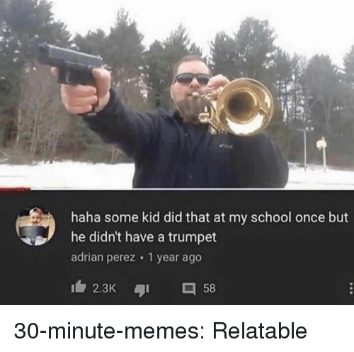 Memes, School, and Tumblr: haha some kid did that at my school once but  he didn't have a trumpet  adrian perez 1 year ago  2.3K 58 30-minute-memes:  Relatable