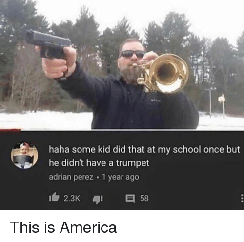 America, School, and Haha: haha some kid did that at my school once but  he didn't have a trumpet  adrian perez 1 year ago  2.3K 58 This is America