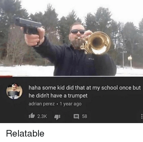 School, Relatable, and Haha: haha some kid did that at my school once but  he didn't have a trumpet  adrian perez 1 year ago  2.3K 58 Relatable