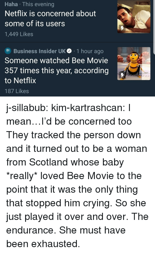 Bee Movie, Crying, and Netflix: Haha This evening  Netflix is concerned about  some of its users  1,449 Likes  Business Insider UK 1 hour ago  Someone watched Bee Movie  357 times this year, according  to Netflix  187 Likes j-sillabub:  kim-kartrashcan: I mean…I'd be concerned too  They tracked the person down and it turned out to be a woman from Scotland whose baby *really* loved Bee Movie to the point that it was the only thing that stopped him crying. So she just played it over and over. The endurance. She must have been exhausted.