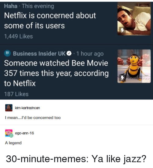 Ya Like Jazz: Haha This evening  Netflix is concerned about  some of its users  1,449 Likes  Business Insider UK. 1 hour ago  Someone watched Bee Movie  357 times this year, according  to Netflix  187 Likes  mean...'d be concermed too  A legend 30-minute-memes:  Ya like jazz?
