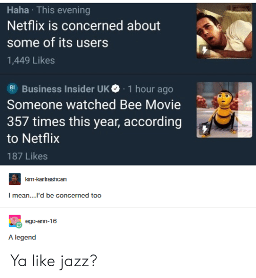 Ya Like Jazz: Haha This evening  Netflix is concerned about  some of its users  1,449 Likes  Business Insider UK. 1 hour ago  Someone watched Bee Movie  357 times this year, according  to Netflix  187 Likes  mean...'d be concermed too  A legend Ya like jazz?