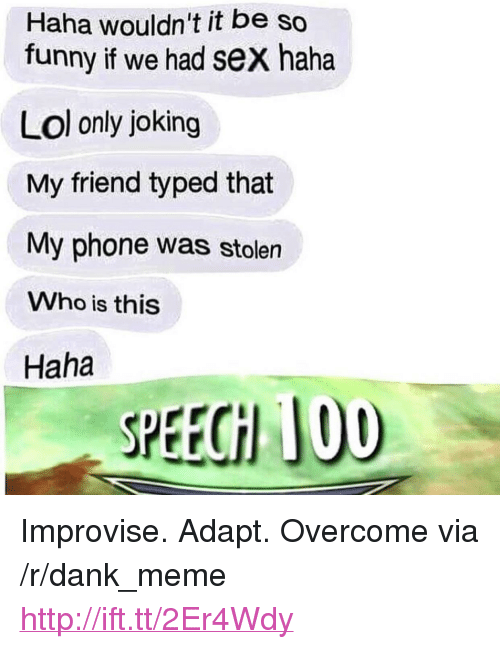 """Haha Lol: Haha wouldn't it be so  funny if we had sex haha  Lol only joking  My friend typed that  My phone was stolen  Who is this  Haha  SPEECH 100 <p>Improvise. Adapt. Overcome via /r/dank_meme <a href=""""http://ift.tt/2Er4Wdy"""">http://ift.tt/2Er4Wdy</a></p>"""