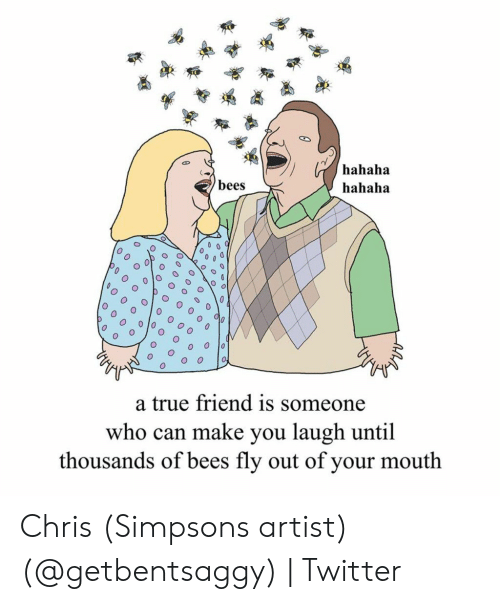 Chris Simpsons: hahaha  bees  hahaha  O  a true friend is someone  who can make you laugh until  thousands of bees fly out of your mouth Chris (Simpsons artist) (@getbentsaggy) | Twitter