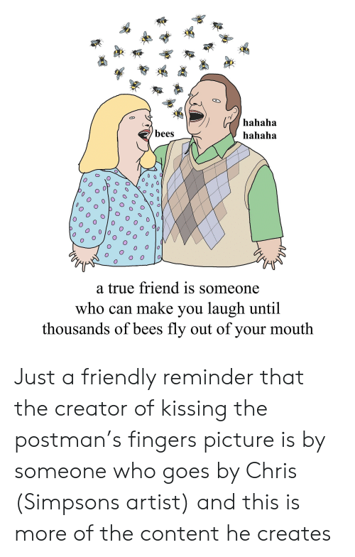 Chris Simpsons: hahaha  hahaha  bees  0  0  a true friend is someone  who can make you laugh until  thousands of bees fly out of your mouth Just a friendly reminder that the creator of kissing the postman's fingers picture is by someone who goes by Chris (Simpsons artist) and this is more of the content he creates