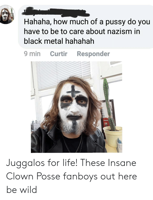 Life, Pussy, and Black: Hahaha, how much of a pussy do you  have to be to care about nazism in  black metal hahahah  9 min Curtir Responder  ent Juggalos for life! These Insane Clown Posse fanboys out here be wild