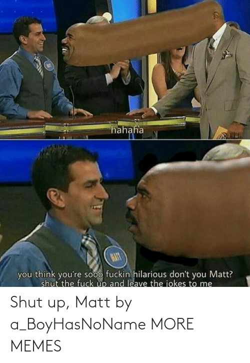 Matt: hahaha  MAT  you think you're sooo fuckin hilarious don't you Matt?  shut the fuck up and leave the jokes to me Shut up, Matt by a_BoyHasNoName MORE MEMES