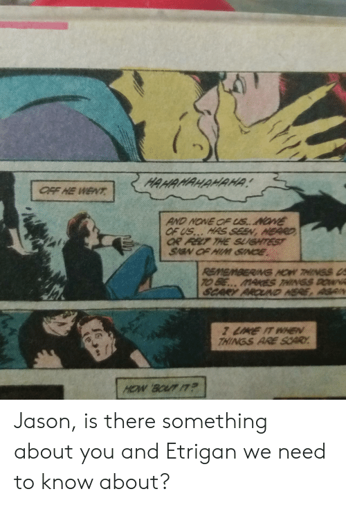 He Went: HAHAMAHAMAHA  OFF HE WENT  AND NONE OF US.. NONE  OF US... HAS SEEN, HEARD  OR FELT THE SLUGHTEST  SIGN OF HIM SINCE  REMEMBERING HOW THINGS  TO BE... MAREts THINGS ROWk  SCARY AROUD HERE, AGRN  7 LIKE IT WHEN  THINGS ARE SCARY.  HOW BOUT IT Jason, is there something about you and Etrigan we need to know about?