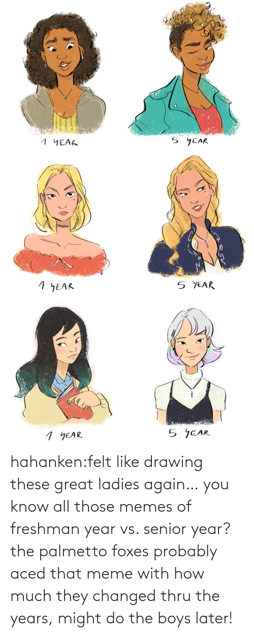 later: hahanken:felt like drawing these great ladies again… you know all those memes of freshman year vs. senior year? the palmetto foxes probably aced that meme with how much they changed thru the years, might do the boys later!