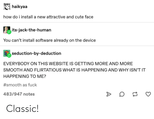 Smooth As Fuck: haikyaa  how do i install a new attractive and cute face  its-jack-the-human  You can't install software already on the device  seduction-by-deduction  EVERYBODY ON THIS WEBSITE IS GETTING MORE AND MORE  SMOOTH AND FLIRTATIOUS WHAT IS HAPPENING AND WHY ISN'T IT  HAPPENING TO ME?  #smooth as fuck  483/947 notes Classic!