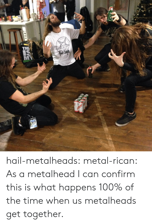 get together: hail-metalheads:  metal-rican:  As a metalhead I can confirm this is what happens 100% of the time when us metalheads get together.