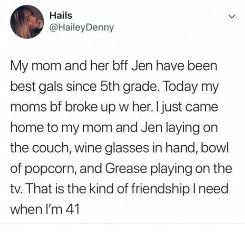 I Just Came: Hails  @HaileyDenny  My mom and her bff Jen have been  best gals since 5th grade. Today my  moms bf broke up w her. I just came  home to my mom and Jen laying on  the couch, wine glasses in hand, bowl  of popcorn, and Grease playing on the  tv. That is the kind of friendshiplneed  when I'm 41