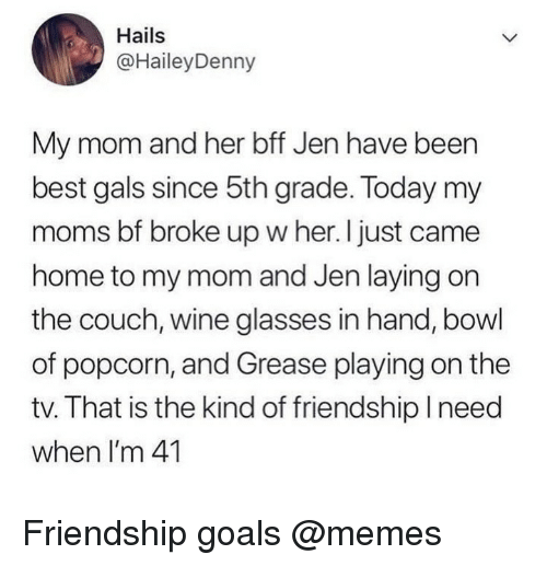 Friendship Goals: Hails  @HaileyDenny  My mom and her bff Jen have been  best gals since 5th grade. Today my  moms bf broke up w her. I just came  home to my mom and Jen laying on  the couch, wine glasses in hand, bowl  of popcorn, and Grease playing on the  tv. That is the kind of friendship Ineed  when I'm 41 Friendship goals @memes