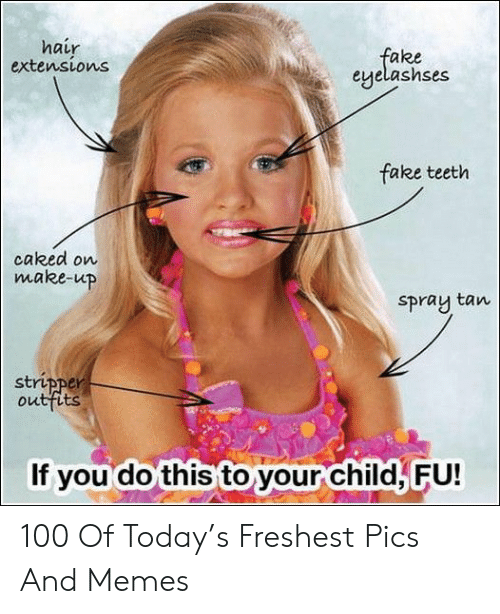 Fake, Memes, and Hair: hair  extensions  fake  eyelashses  fake teeth  caked on  make-up  Spray tan  stripper  outfits  If you do this to your child, FU! 100 Of Today's Freshest Pics And Memes