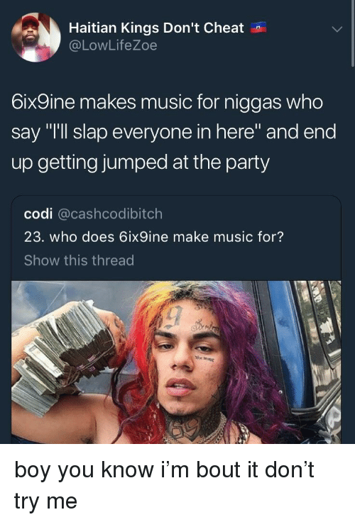 """Blackpeopletwitter, Funny, and Music: Haitian Kings Don't Cheat  @LowLifeZoe  6ix9ine makes music for niggas who  say """"I'll slap everyone in here"""" and end  up getting jumped at the party  codi @cashcodibitch  23. who does 6ix9ine make music for?  Show this thread"""
