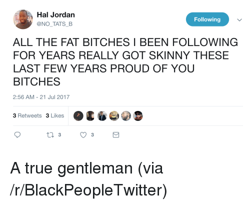 last-few-years: Hal Jordan  @NO TATS B  Following  ALL THE FAT BITCHES I BEEN FOLLOWING  FOR YEARS REALLY GOT SKINNY THESE  LAST FEW YEARS PROUD OF YOU  BITCHES  2:56 AM -21 Jul 2017  3 Retweets 3 Likes <p>A true gentleman (via /r/BlackPeopleTwitter)</p>