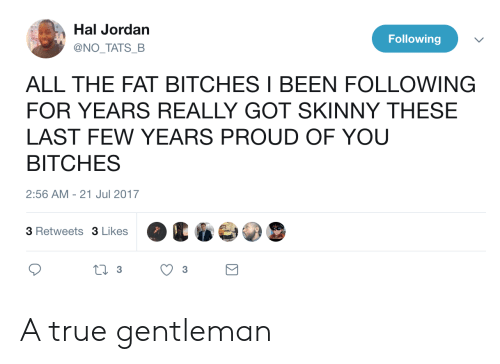 last-few-years: Hal Jordan  @NO TATS B  Following  ALL THE FAT BITCHES I BEEN FOLLOWING  FOR YEARS REALLY GOT SKINNY THESE  LAST FEW YEARS PROUD OF YOU  BITCHES  2:56 AM -21 Jul 2017  3 Retweets 3 Likes A true gentleman