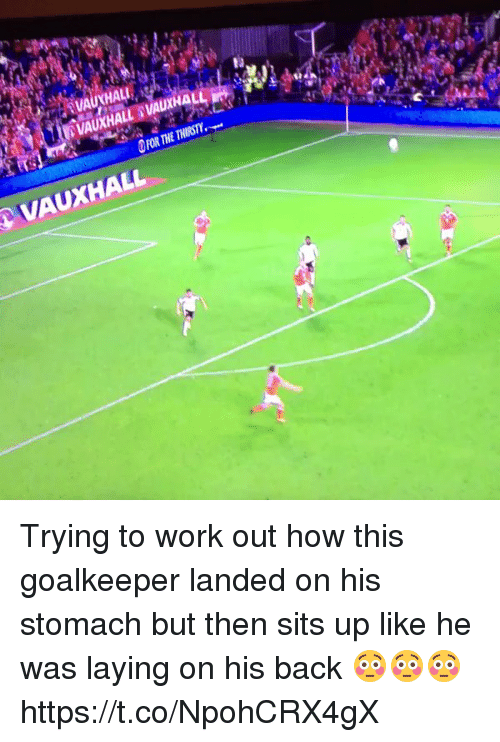 stomache: HAL  VAUXHALL Trying to work out how this goalkeeper landed on his stomach but then sits up like he was laying on his back 😳😳😳 https://t.co/NpohCRX4gX