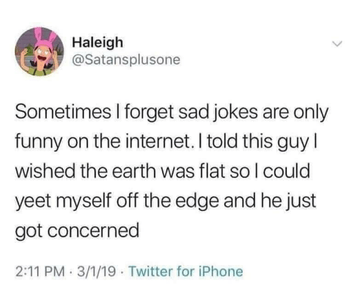 Funny, Internet, and Iphone: Haleigh  @Satansplusone  Sometimes I forget sad jokes are only  funny on the internet. I told this guyl  wished the earth was flat so l could  yeet myself off the edge and he just  got concerned  2:11 PM 3/1/19 Twitter for iPhone