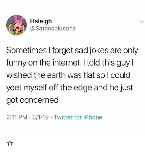Funny, Internet, and Iphone: Haleigh  @Satansplusone  Sometimes I forget sad jokes are only  funny on the internet. I told this guy  wished the earth was flat so I could  yeet myself off the edge and he just  got concerned  2:11 PM 3/1/19 Twitter for iPhone ☆〜