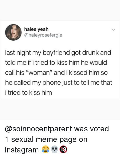 """Got Drunk: hales yeah  @haleyrosefergie  last night my boyfriend got drunk and  told me if i tried to kiss him he would  call his """"woman"""" and i kissed him so  he called my phone just to tell me that  i tried to kiss hinm @soinnocentparent was voted 1 sexual meme page on instagram 😂💀🔞"""