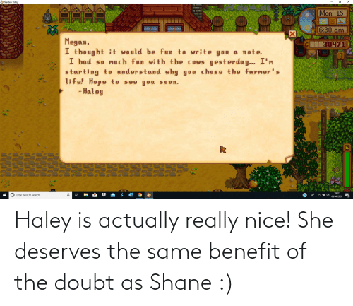 Shane: Haley is actually really nice! She deserves the same benefit of the doubt as Shane :)