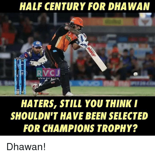 champions trophy: HALF CENTURY FOR DHA WAN  HATERS, STILL YOU THINK I  SHOULDN'T HAVE BEEN SELECTED  FOR CHAMPIONS TROPHY? Dhawan!