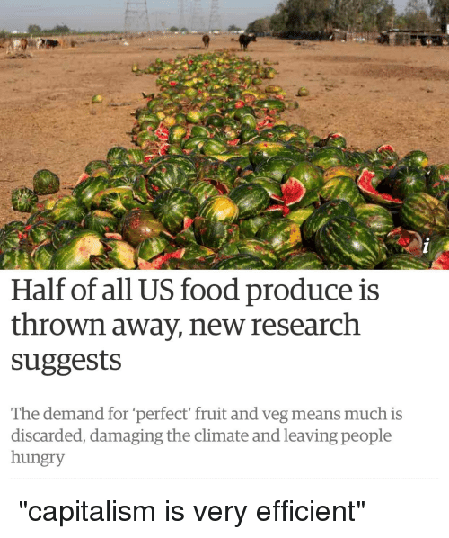 """Hungryness: Half of all US food produce is  thrown away, new research  suggests  The demand for """"perfect fruit and veg means much is  discarded, damaging the climate and leaving people  hungry"""