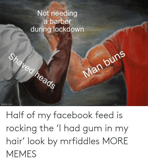 Half: Half of my facebook feed is rocking the 'I had gum in my hair' look by mrfiddles MORE MEMES