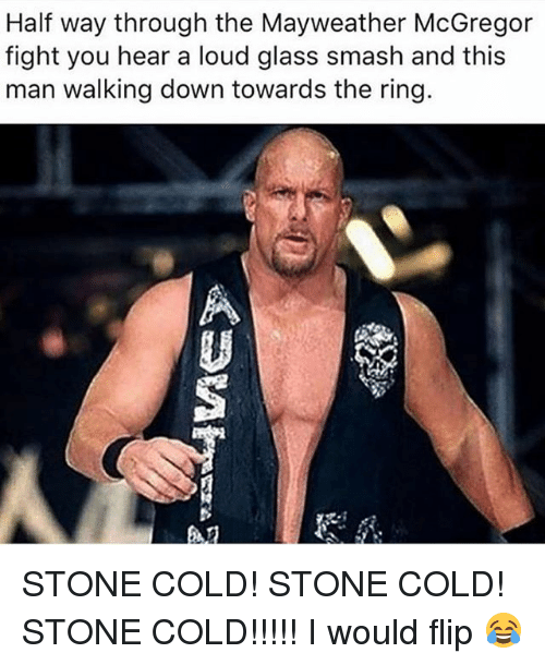 Louding: Half way through the Mayweather McGregor  fight you hear a loud glass smash and this  man walking down towards the ring.  趴 STONE COLD! STONE COLD! STONE COLD!!!!! I would flip 😂