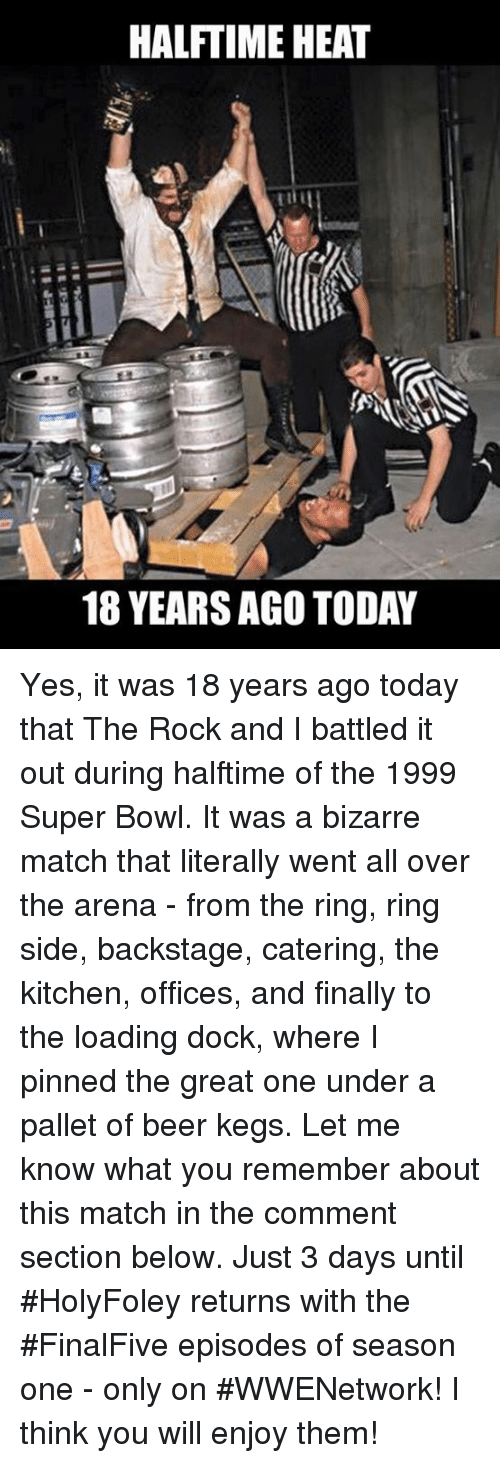 pallet: HALFTIME HEAT  18 YEARSAGO TODAY Yes, it was 18 years ago today that The Rock and I battled it out during halftime of the 1999 Super Bowl. It was a bizarre match that literally went all over the arena - from the ring, ring side, backstage, catering, the kitchen, offices, and finally to the loading dock, where I pinned the great one under a pallet of beer kegs. Let me know what you remember about this match in the comment section below.  Just 3 days until #HolyFoley returns with the #FinalFive episodes of season one - only on #WWENetwork! I think you will enjoy them!