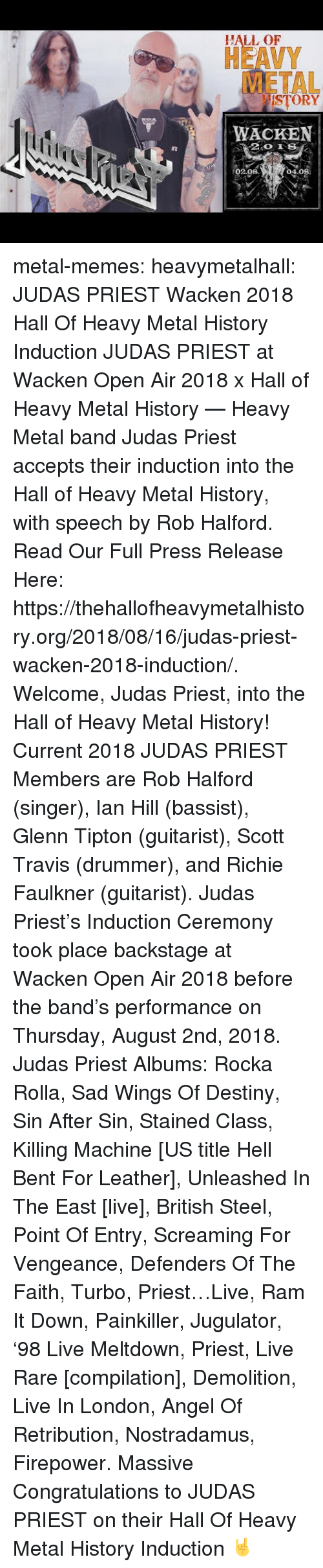 Glenn: HALL OF  HEAVY  METAL  ISTORY  WACKEN  02.08  04.08 metal-memes:  heavymetalhall:  JUDAS PRIEST Wacken 2018 Hall Of Heavy Metal History Induction JUDAS PRIEST at Wacken Open Air 2018 x Hall of Heavy Metal History — Heavy Metal band Judas Priest accepts their induction into the Hall of Heavy Metal History, with speech by Rob Halford.   Read Our Full Press Release Here: https://thehallofheavymetalhistory.org/2018/08/16/judas-priest-wacken-2018-induction/.   Welcome, Judas Priest, into the Hall of Heavy Metal History!   Current 2018 JUDAS PRIEST Members are Rob Halford (singer), Ian Hill (bassist), Glenn Tipton (guitarist), Scott Travis (drummer), and Richie Faulkner (guitarist).  Judas Priest's Induction Ceremony took place backstage at Wacken Open Air 2018 before the band's performance on Thursday, August 2nd, 2018.   Judas Priest Albums: Rocka Rolla, Sad Wings Of Destiny, Sin After Sin, Stained Class, Killing Machine [US title Hell Bent For Leather], Unleashed In The East [live], British Steel, Point Of Entry, Screaming For Vengeance, Defenders Of The Faith, Turbo, Priest…Live, Ram It Down, Painkiller, Jugulator, '98 Live Meltdown, Priest, Live  Rare [compilation], Demolition, Live In London, Angel Of Retribution, Nostradamus, Firepower.  Massive Congratulations to JUDAS PRIEST on their Hall Of Heavy Metal History Induction 🤘