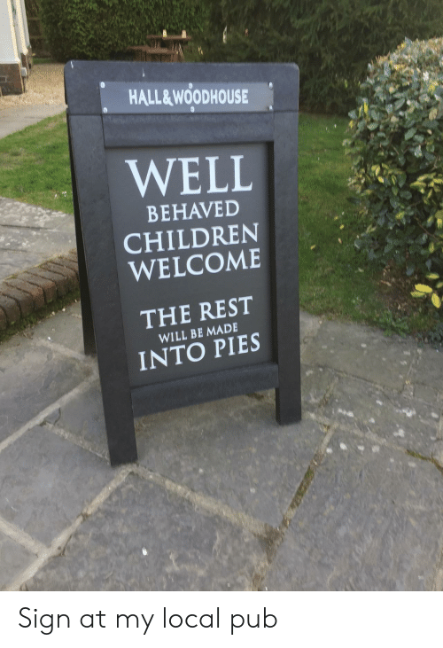 Children, Rest, and Local: HALL&WOODHOUSE  WELL  BEHAVED  CHILDREN  WELCOME  THE REST  WILL BE MADE  INTO PIES Sign at my local pub