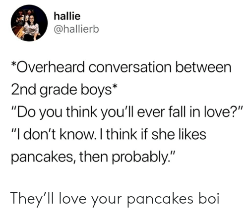 """Fall, Love, and Boys: hallie  @hallierb  *Overheard conversation between  2nd grade boys*  """"Do you think you'll ever fall in love?""""  """"I don't know. I think if she likes  pancakes, then probably."""" They'll love your pancakes boi"""