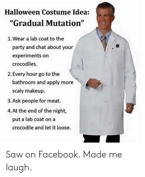 """Made Me Laugh: Halloween Costume Idea:  """"Gradual Mutation""""  1. Wear a lab coat to the  party and chat about your  experiments on  crocodiles.  2. Every hour go to the  bathroom and apply more  scaly makeup  3.Ask people for meat.  4.At the end of the night,  put a lab coat on a  crocodile and let it loose. Saw on Facebook. Made me laugh."""