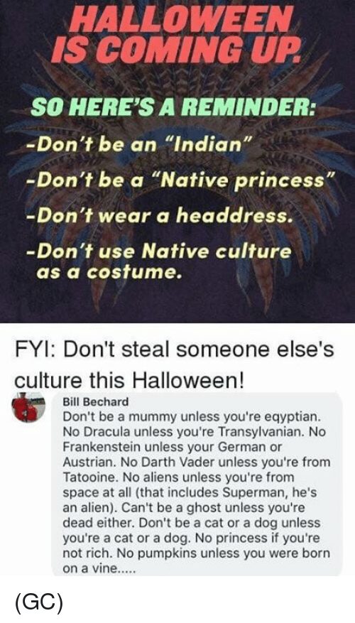 """Austrian: HALLOWEEN  IS COMING UP  SO HERE'S A REMINDER:  -Don't be an """"Indian""""  -Don't be a """"Native princess""""  -Don't wear a headdress.  -Don't use Native culture  as a cosfume.  FYI: Don't steal someone else's  culture this Halloween!  Bill Bechard  Don't be a mummy unless you're eqyptian  No Dracula unless you're Transylvanian. No  Frankenstein unless your German or  Austrian. No Darth Vader unless you're from  Tatooine. No aliens unless you're from  space at all (that includes Superman, he's  an alien). Can't be a ghost unless you're  dead either. Don't be a cat or a dog unless  you're a cat or a dog. No princess if you're  not rich. No pumpkins unless you were borrn (GC)"""