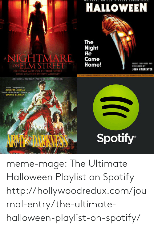 nightmare on elm street: HALLOWEEN  The  Night  Не  Came  Home!  NIGHTMÄRE  ON ELM STREET  MUSIC COMPOSD  PERFORMED BY  JOHN CARPENTER  ORIGINAL MOTION PICTURE SCORE  MUSIC COMPOSED BY STEVE JABLONSKY  COMPAS INTERNATIONAL PRETUREN  WTERNATIONAL PRODUCTOs  ORIGINAL MOTION PICTURE SOOTRACK  Music Composed by  JOSEPH LODUCA  March of the Dead Theme bo  DANNY ELFMAN  Spotify meme-mage:    The Ultimate Halloween Playlist on Spotify   http://hollywoodredux.com/journal-entry/the-ultimate-halloween-playlist-on-spotify/