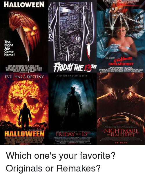 nightmare on elm street: HALLOWEEN  The  Night  Came  Home!  EVIL HAS A DESTINY  WELCOME TO CRYSTAL LAKE  HALLOWEEN  FRIDAY THE  13  AUGUST 31  WES CRAVENS  ON ELM STREET  WutcoML To Youk Ntw NIGHTMARE  NIGHTMARE  ON ELM STREET  04.30.10 Which one's your favorite? Originals or Remakes?