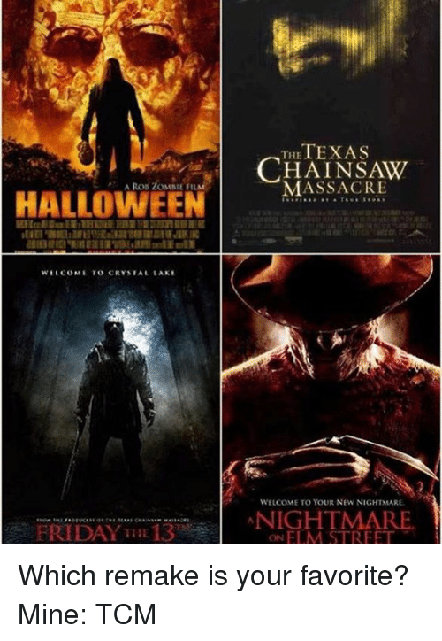 nightmare on elm street: HALLOWEEN  WELCOME TO CRYSTAL LAKE  FRIDAY THE 13  TEXAS  THE  MASSACRE  WELCOME TO YOUR NEW NIGHTMARE.  NIGHTMARE  ON ELM STREET Which remake is your favorite? Mine: TCM