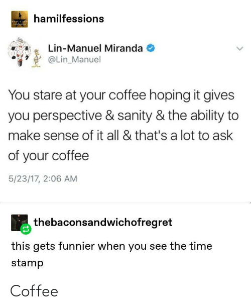 hamilton: hamilfessions  HAMILTON  Genfa  Lin-Manuel Miranda  @Lin_Manuel  You stare at your coffee hoping it gives  you perspective & sanity & the ability to  make sense of it all & that's a lot to ask  of your coffee  5/23/17, 2:06 AM  thebaconsandwichofregret  this gets funnier when you see the time  stamp Coffee