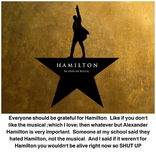 Alexander Hamilton: HAMILTONN  AN AMERICAN MUSICAL  Everyone should be grateful for Hamilton. Like if you don't  like the musical (which I love) then whatever but Alexander  Hamilton is very important Someone at my school said they  hated Hamilton, not the musical. And l said if it weren't for  Hamilton you wouldn't be alive right now so SHUT UP
