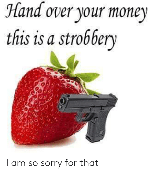 Money, Sorry, and For: Hand over your money  this is a strobber I am so sorry for that