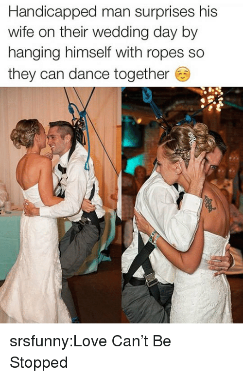 Love, Tumblr, and Blog: Handicapped man surprises his  wife on their wedding day by  hanging himself with ropes so  they can dance together srsfunny:Love Can't Be Stopped