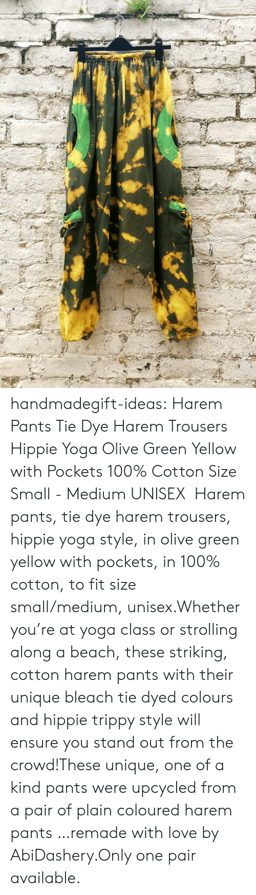 Anaconda, Love, and Tumblr: handmadegift-ideas:    Harem Pants Tie Dye Harem Trousers Hippie Yoga Olive Green  Yellow with Pockets 100% Cotton Size Small - Medium UNISEX   Harem pants, tie dye harem trousers, hippie yoga style, in olive green  yellow with pockets, in 100% cotton, to fit size small/medium, unisex.Whether you're at yoga class or strolling along a beach, these striking, cotton harem pants with their unique bleach tie dyed colours and hippie trippy style will ensure you stand out from the crowd!These unique, one of a kind pants were upcycled from a pair of plain coloured harem pants …remade with love by AbiDashery.Only one pair available.